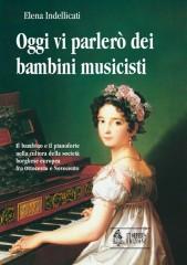 Indellicati, Elena : Oggi vi parlerò dei bambini musicisti. Il bambino e il pianoforte nella cultura della società borghese europea fra Ottocento e Novecento