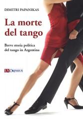 Papanikas, Dimitri : La morte del tango. Breve storia politica del tango in Argentina