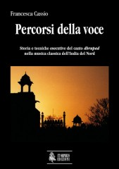 Cassio, Francesca : Percorsi della voce. Storia e tecniche esecutive del canto dhrupad nella musica classica dell'India del Nord